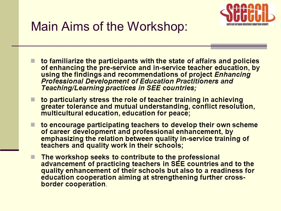 Main Aims of the Workshop: to familiarize the participants with the state of affairs and policies of enhancing the pre-service and in-service teacher education, by using the findings and recommendations of project Enhancing Professional Development of Education Practitioners and Teaching/Learning practices in SEE countries; to particularly stress the role of teacher training in achieving greater tolerance and mutual understanding, conflict resolution, multicultural education, education for peace; to encourage participating teachers to develop their own scheme of career development and professional enhancement, by emphasizing the relation between quality in-service training of teachers and quality work in their schools; The workshop seeks to contribute to the professional advancement of practicing teachers in SEE countries and to the quality enhancement of their schools but also to a readiness for education cooperation aiming at strengthening further cross- border cooperation.