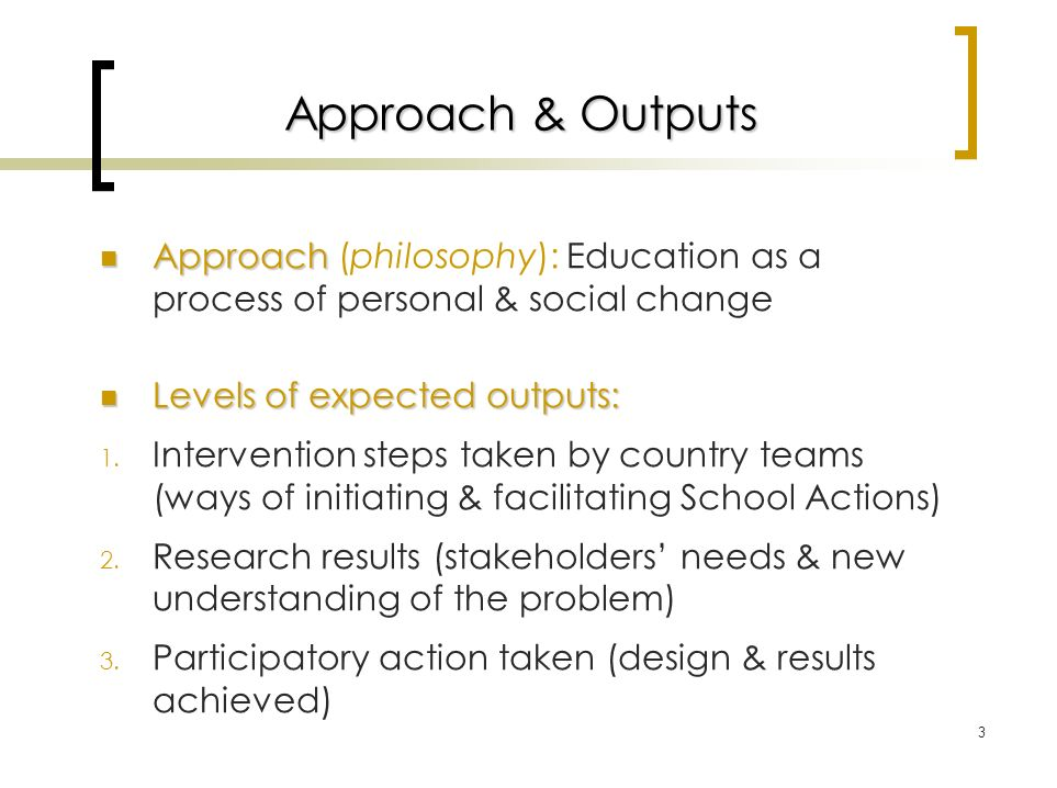 3 Approach & Outputs Approach Approach (philosophy): Education as a process of personal & social change Levels of expected outputs: Levels of expected outputs: 1.