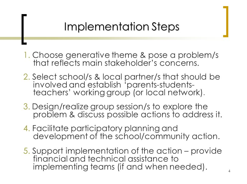4 Implementation Steps 1. Choose generative theme & pose a problem/s that reflects main stakeholders concerns. 2. Select school/s & local partner/s th
