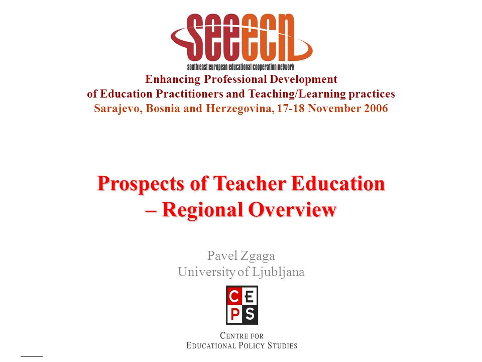 Enhancing Professional Development of Education Practitioners and Teaching/Learning practices Sarajevo, Bosnia and Herzegovina, 17-18 November 2006 Prospects of Teacher Education – Regional Overview Pavel Zgaga University of Ljubljana