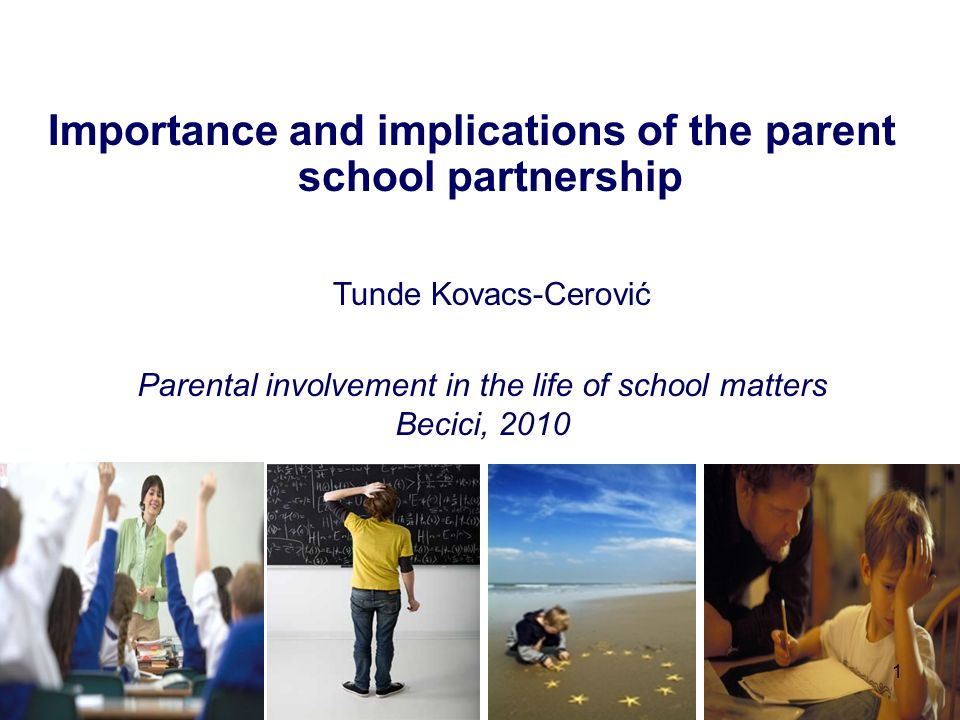 Importance and implications of the parent school partnership Tunde Kovacs-Cerović 1 Parental involvement in the life of school matters Becici, 2010