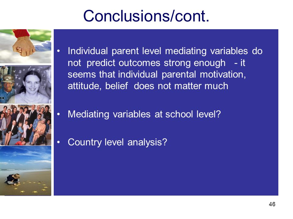 Conclusions/cont. Individual parent level mediating variables do not predict outcomes strong enough - it seems that individual parental motivation, at