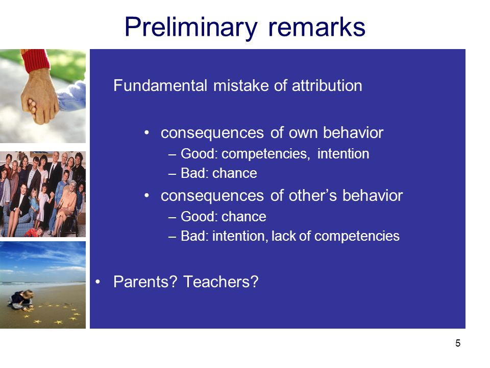 Preliminary remarks Fundamental mistake of attribution consequences of own behavior –Good: competencies, intention –Bad: chance consequences of others behavior –Good: chance –Bad: intention, lack of competencies Parents.