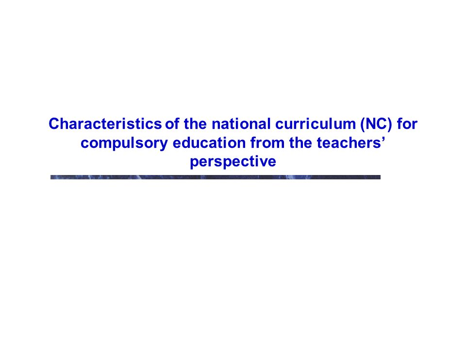 Characteristics of the national curriculum (NC) for compulsory education from the teachers perspective