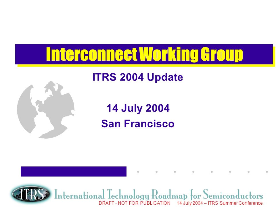 Work in Progress --- Not for Publication DRAFT - NOT FOR PUBLICATION 14 July 2004 – ITRS Summer Conference Interconnect Working Group ITRS 2004 Update 14 July 2004 San Francisco