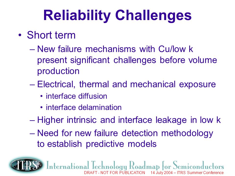 Work in Progress --- Not for Publication DRAFT - NOT FOR PUBLICATION 14 July 2004 – ITRS Summer Conference Short term –New failure mechanisms with Cu/low k present significant challenges before volume production –Electrical, thermal and mechanical exposure interface diffusion interface delamination –Higher intrinsic and interface leakage in low k –Need for new failure detection methodology to establish predictive models Reliability Challenges