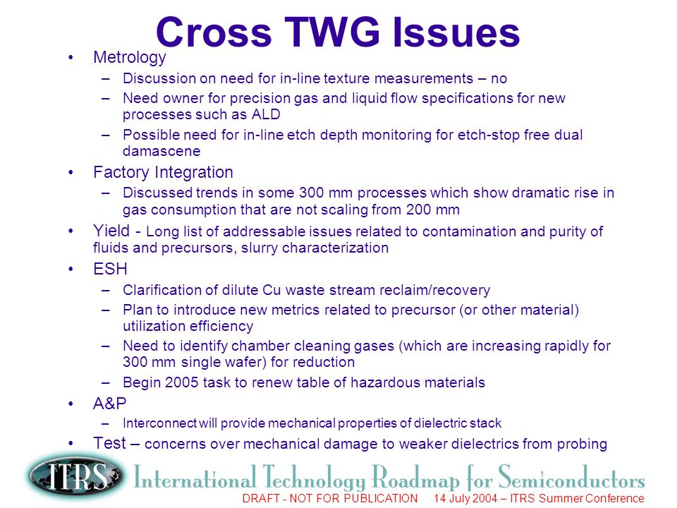 Work in Progress --- Not for Publication DRAFT - NOT FOR PUBLICATION 14 July 2004 – ITRS Summer Conference Cross TWG Issues Metrology –Discussion on need for in-line texture measurements – no –Need owner for precision gas and liquid flow specifications for new processes such as ALD –Possible need for in-line etch depth monitoring for etch-stop free dual damascene Factory Integration –Discussed trends in some 300 mm processes which show dramatic rise in gas consumption that are not scaling from 200 mm Yield - Long list of addressable issues related to contamination and purity of fluids and precursors, slurry characterization ESH –Clarification of dilute Cu waste stream reclaim/recovery –Plan to introduce new metrics related to precursor (or other material) utilization efficiency –Need to identify chamber cleaning gases (which are increasing rapidly for 300 mm single wafer) for reduction –Begin 2005 task to renew table of hazardous materials A&P –Interconnect will provide mechanical properties of dielectric stack Test – concerns over mechanical damage to weaker dielectrics from probing
