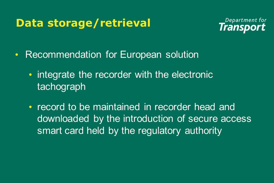 Data storage/retrieval Recommendation for European solution integrate the recorder with the electronic tachograph record to be maintained in recorder head and downloaded by the introduction of secure access smart card held by the regulatory authority Recommendation for European solution integrate the recorder with the electronic tachograph record to be maintained in recorder head and downloaded by the introduction of secure access smart card held by the regulatory authority