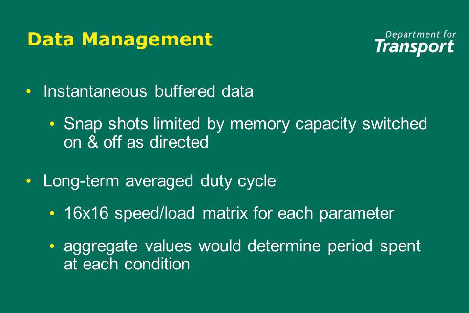 Data Management Instantaneous buffered data Snap shots limited by memory capacity switched on & off as directed Long-term averaged duty cycle 16x16 speed/load matrix for each parameter aggregate values would determine period spent at each condition Instantaneous buffered data Snap shots limited by memory capacity switched on & off as directed Long-term averaged duty cycle 16x16 speed/load matrix for each parameter aggregate values would determine period spent at each condition