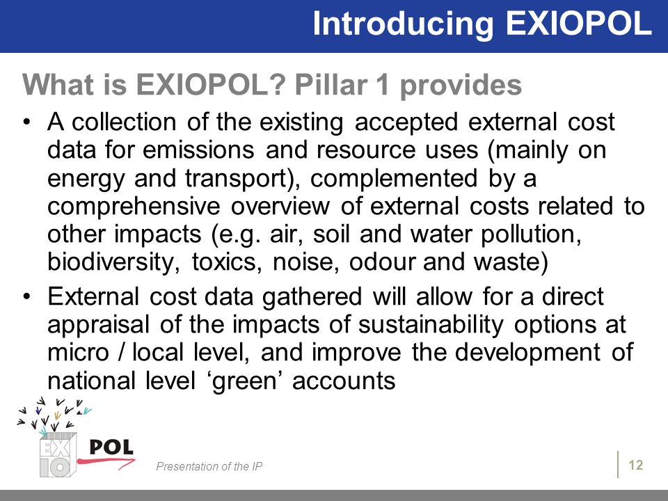 12 Presentation of the IP Introducing EXIOPOL What is EXIOPOL? Pillar 1 provides A collection of the existing accepted external cost data for emission