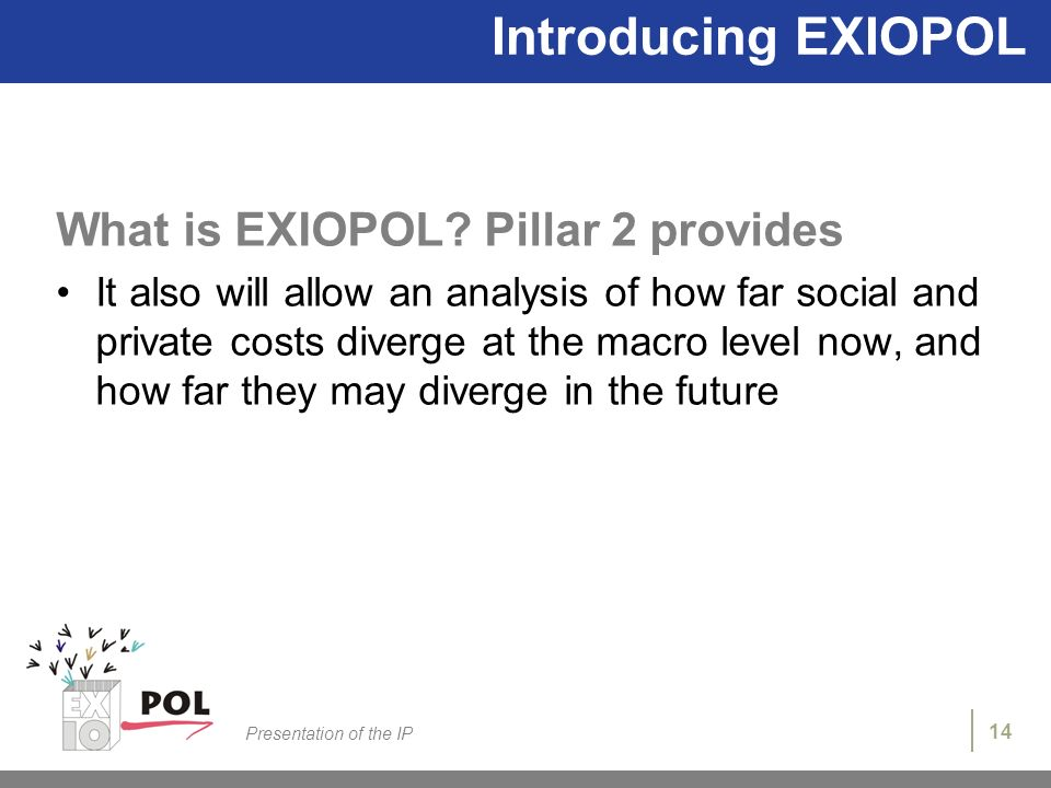 14 Presentation of the IP Introducing EXIOPOL What is EXIOPOL? Pillar 2 provides It also will allow an analysis of how far social and private costs di