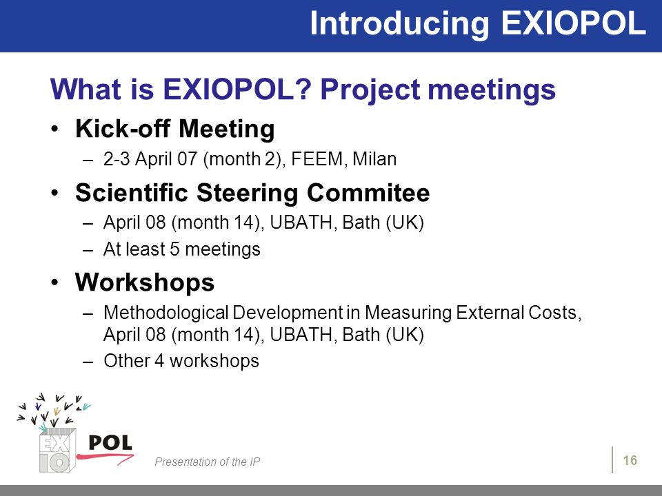 16 Presentation of the IP Introducing EXIOPOL What is EXIOPOL? Project meetings Kick-off Meeting –2-3 April 07 (month 2), FEEM, Milan Scientific Steer