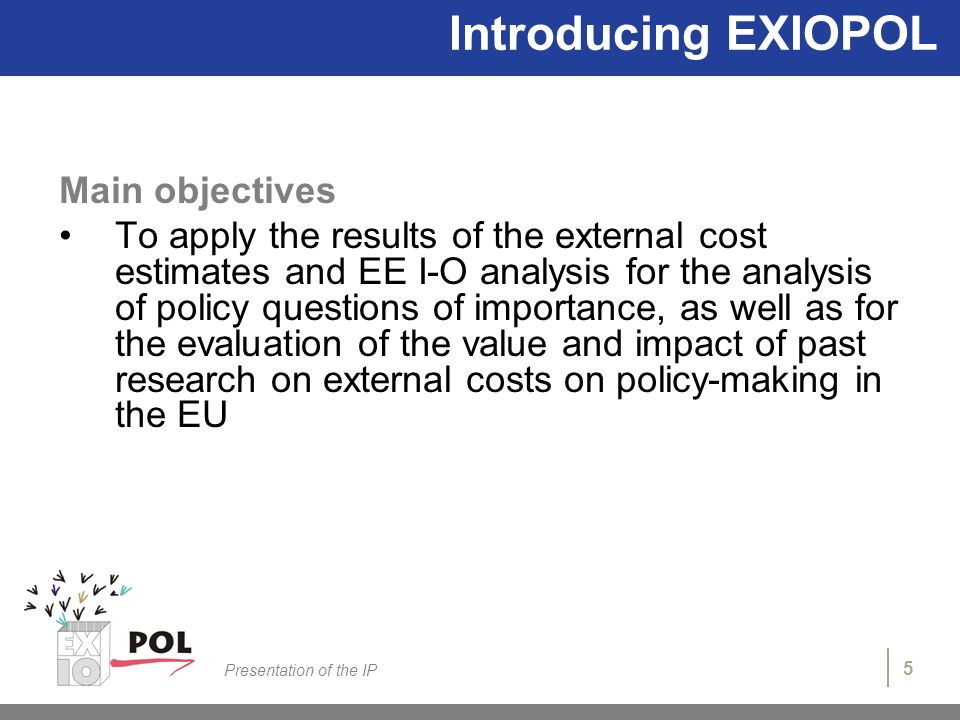 5 Presentation of the IP Introducing EXIOPOL Main objectives To apply the results of the external cost estimates and EE I-O analysis for the analysis