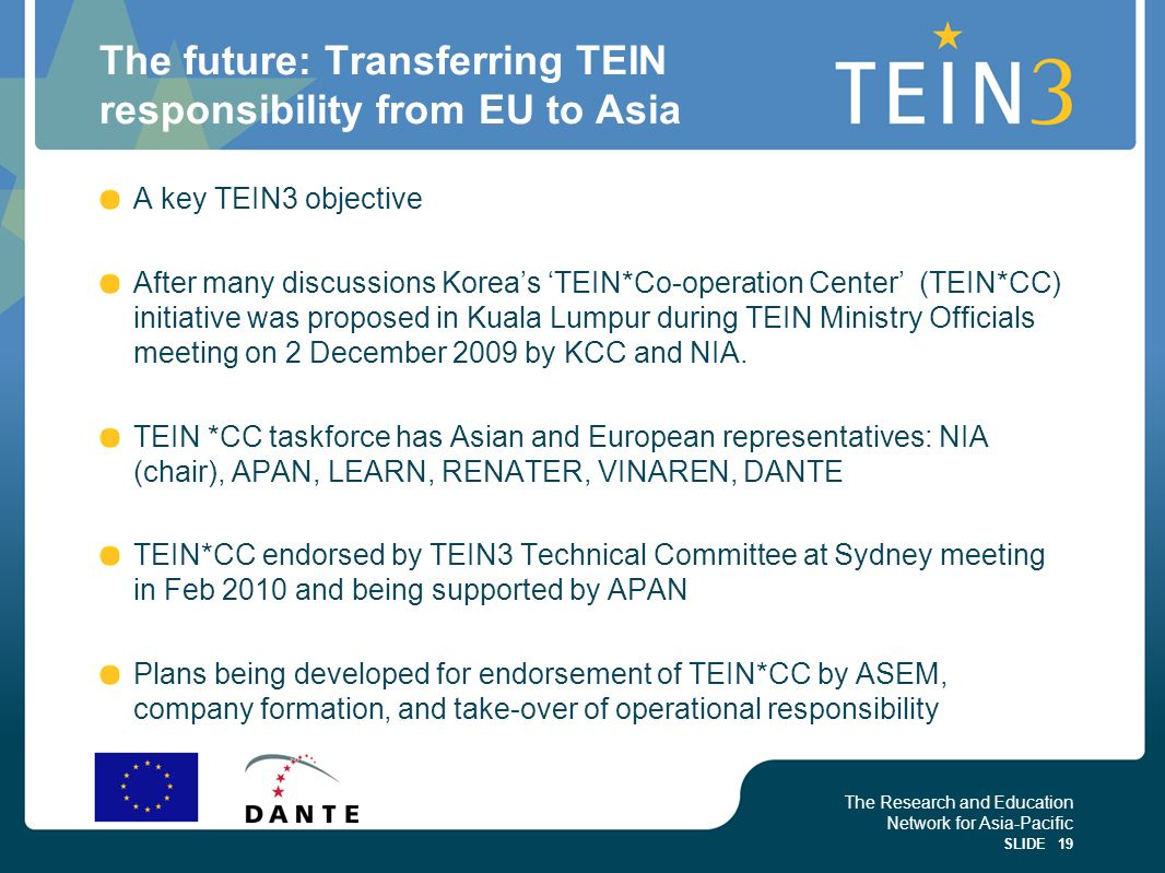 The Research and Education Network for Asia-Pacific SLIDE 19 The future: Transferring TEIN responsibility from EU to Asia A key TEIN3 objective After