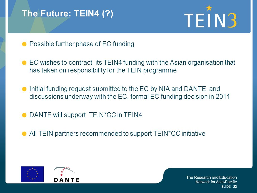 The Research and Education Network for Asia-Pacific SLIDE 22 The Future: TEIN4 (?) Possible further phase of EC funding EC wishes to contract its TEIN