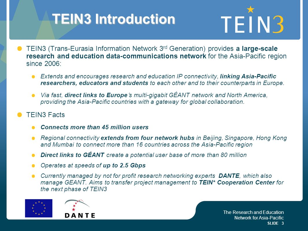 The Research and Education Network for Asia-Pacific SLIDE 3 TEIN3 Introduction TEIN3 (Trans-Eurasia Information Network 3 rd Generation) provides a large-scale research and education data-communications network for the Asia-Pacific region since 2006: Extends and encourages research and education IP connectivity, linking Asia-Pacific researchers, educators and students to each other and to their counterparts in Europe.
