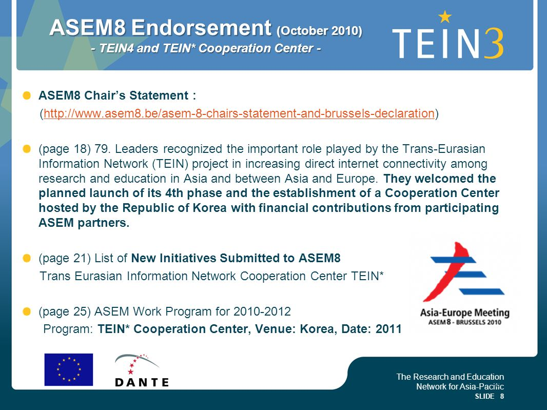 The Research and Education Network for Asia-Pacific SLIDE 8 ASEM8 Endorsement (October 2010) - TEIN4 and TEIN* Cooperation Center - ASEM8 Chairs Statement : (http://www.asem8.be/asem-8-chairs-statement-and-brussels-declaration)http://www.asem8.be/asem-8-chairs-statement-and-brussels-declaration (page 18) 79.