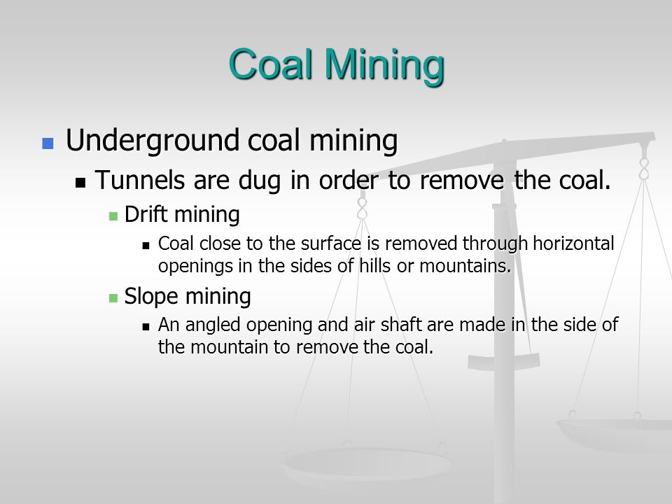 Coal Mining Underground coal mining Underground coal mining Tunnels are dug in order to remove the coal. Tunnels are dug in order to remove the coal.