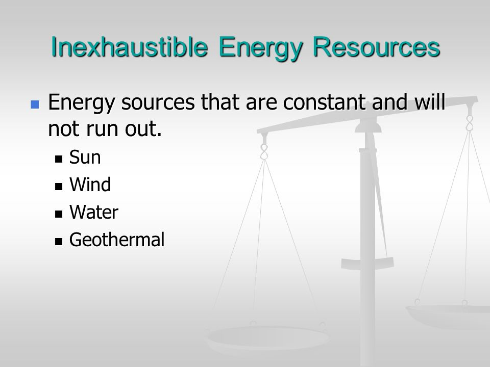 Inexhaustible Energy Resources Energy sources that are constant and will not run out. Energy sources that are constant and will not run out. Sun Sun W