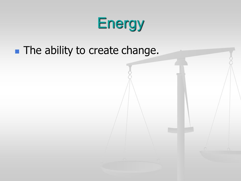 Energy The ability to create change. The ability to create change.