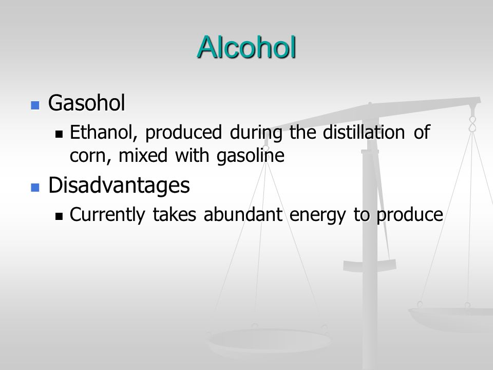 Alcohol Gasohol Gasohol Ethanol, produced during the distillation of corn, mixed with gasoline Ethanol, produced during the distillation of corn, mixe