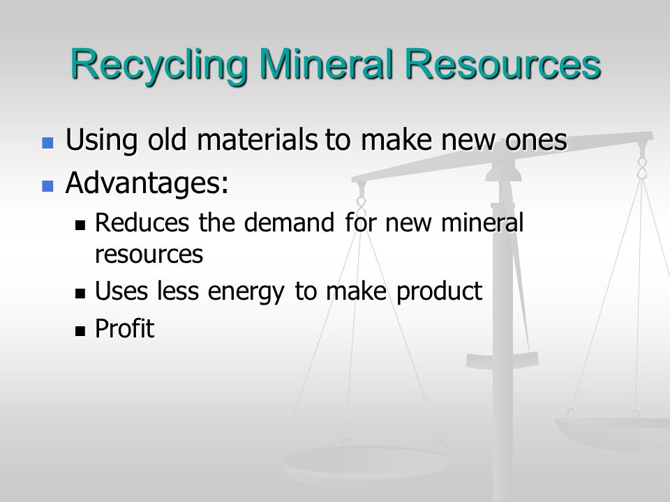 Recycling Mineral Resources Using old materials to make new ones Using old materials to make new ones Advantages: Advantages: Reduces the demand for n