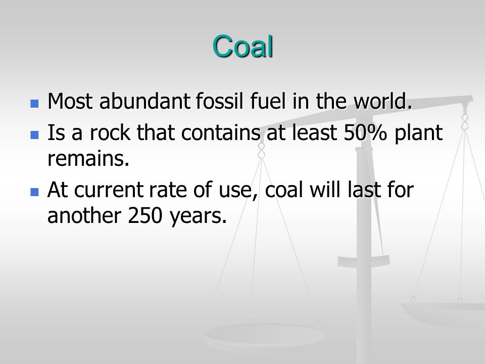 Coal Most abundant fossil fuel in the world. Most abundant fossil fuel in the world. Is a rock that contains at least 50% plant remains. Is a rock tha