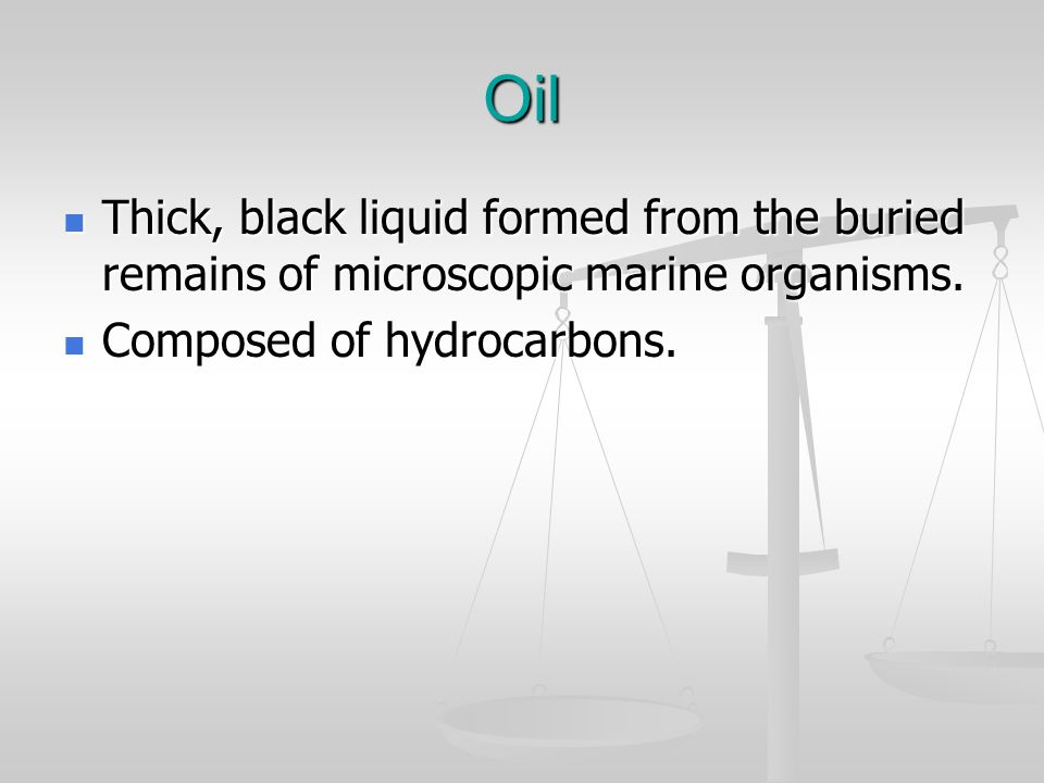 Oil Thick, black liquid formed from the buried remains of microscopic marine organisms. Thick, black liquid formed from the buried remains of microsco