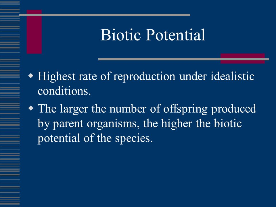 Biotic Potential Highest rate of reproduction under idealistic conditions. The larger the number of offspring produced by parent organisms, the higher