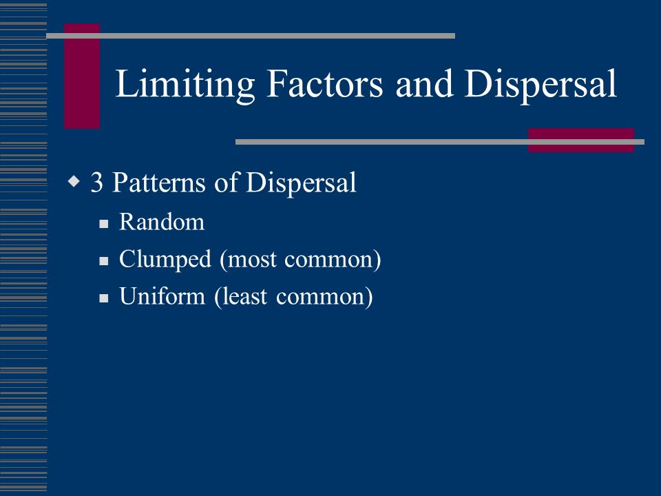 Limiting Factors and Dispersal 3 Patterns of Dispersal Random Clumped (most common) Uniform (least common)