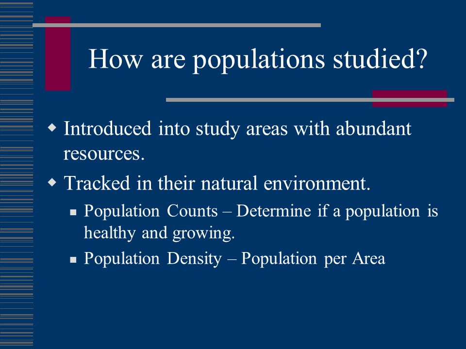 How are populations studied? Introduced into study areas with abundant resources. Tracked in their natural environment. Population Counts – Determine