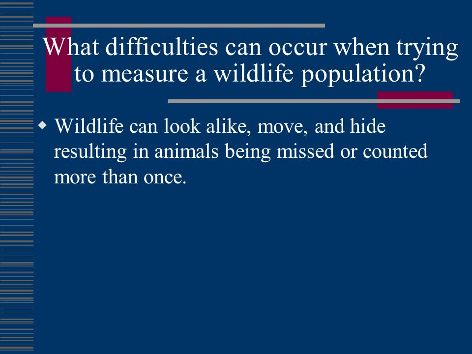 What difficulties can occur when trying to measure a wildlife population? Wildlife can look alike, move, and hide resulting in animals being missed or