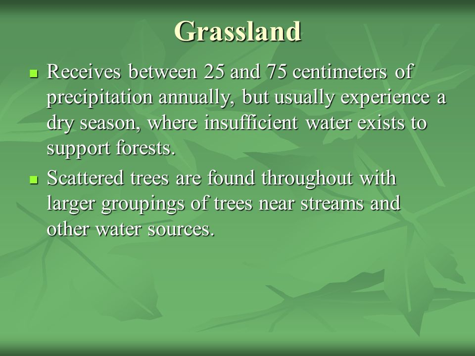 Grassland Receives between 25 and 75 centimeters of precipitation annually, but usually experience a dry season, where insufficient water exists to support forests.