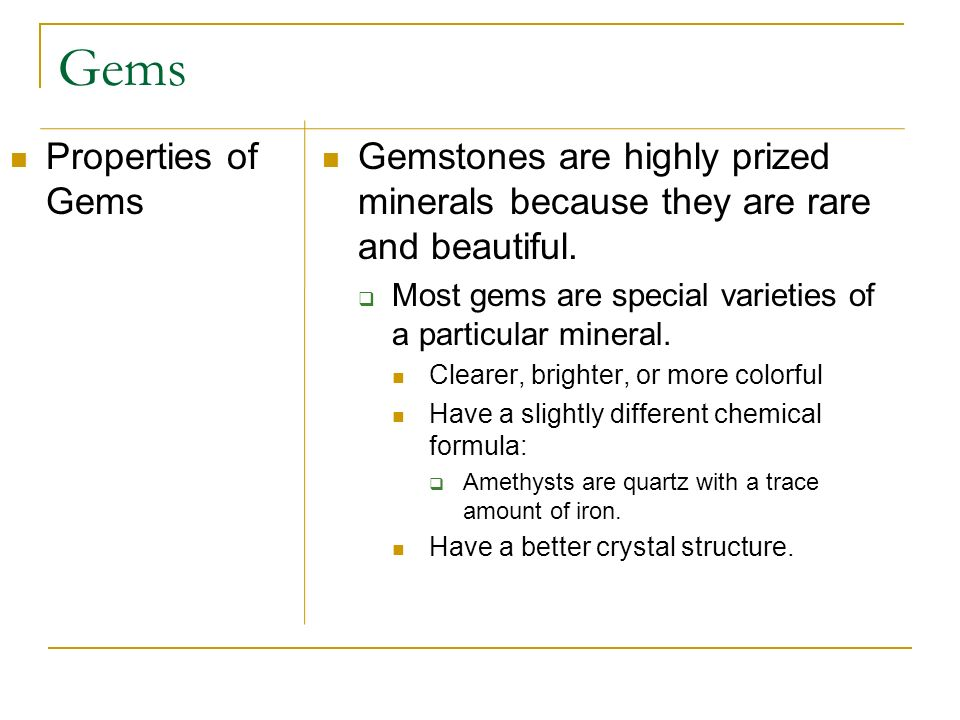 Gems Properties of Gems Gemstones are highly prized minerals because they are rare and beautiful. Most gems are special varieties of a particular mine