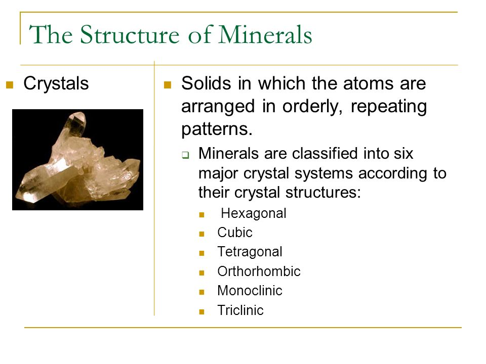 The Structure of Minerals Crystals Solids in which the atoms are arranged in orderly, repeating patterns. Minerals are classified into six major cryst