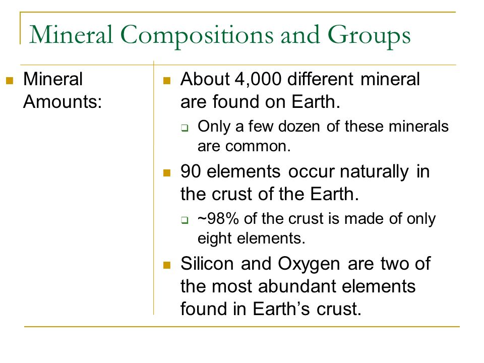 Mineral Compositions and Groups Mineral Amounts: About 4,000 different mineral are found on Earth. Only a few dozen of these minerals are common. 90 e
