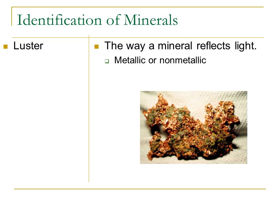 Identification of Minerals Luster The way a mineral reflects light. Metallic or nonmetallic