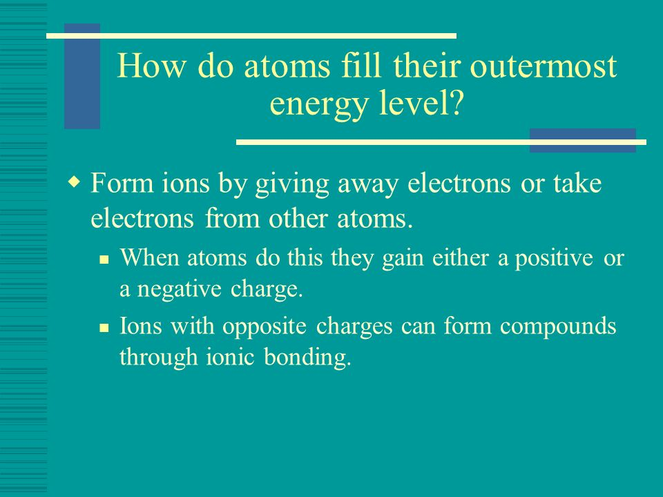 How do atoms fill their outermost energy level? Form ions by giving away electrons or take electrons from other atoms. When atoms do this they gain ei