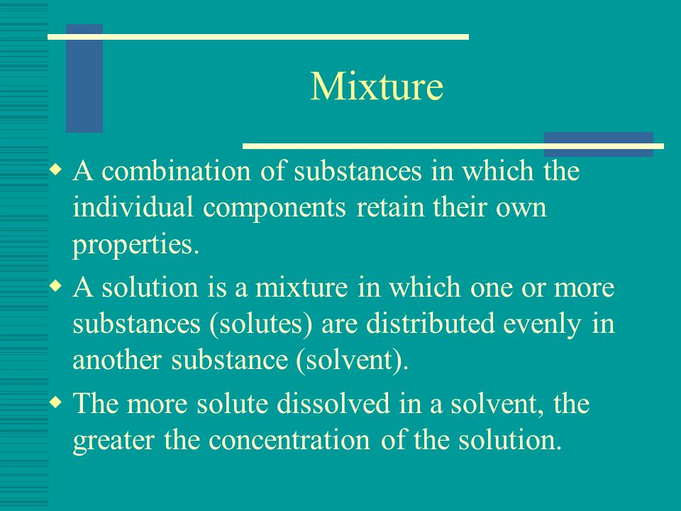Mixture A combination of substances in which the individual components retain their own properties. A solution is a mixture in which one or more subst