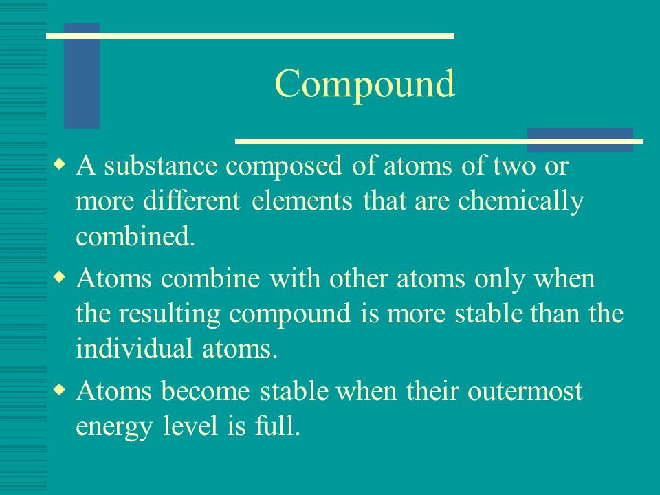 Compound A substance composed of atoms of two or more different elements that are chemically combined. Atoms combine with other atoms only when the re
