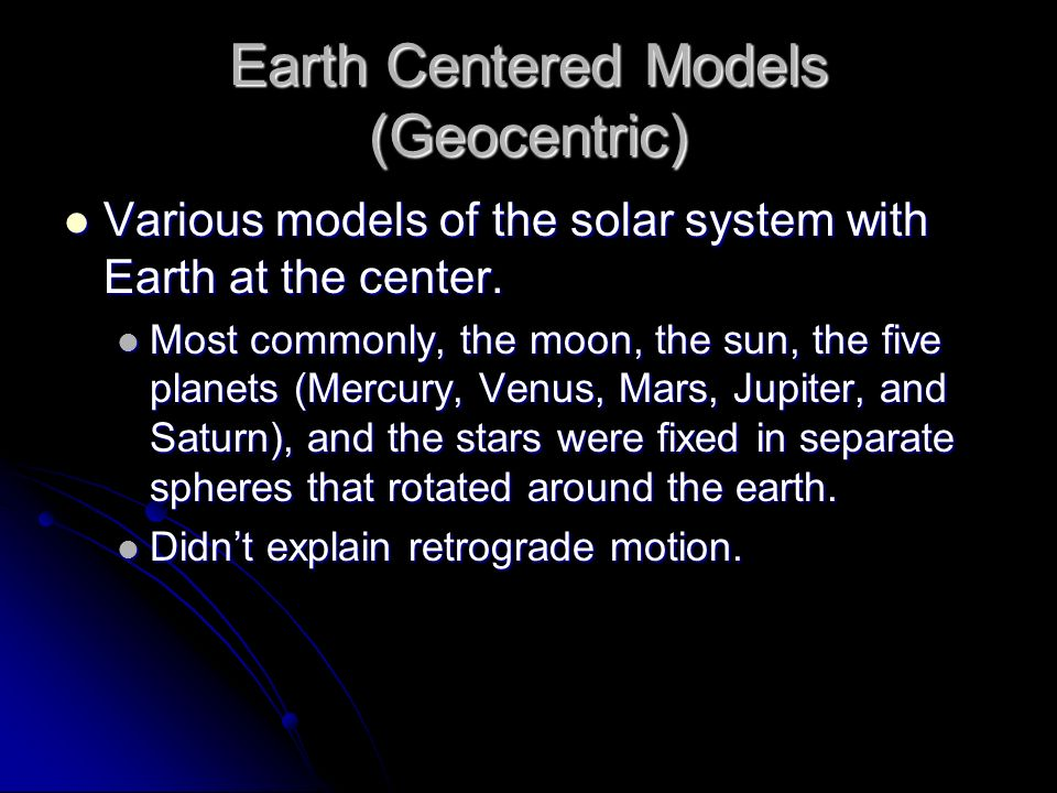 Earth Centered Models (Geocentric) Various models of the solar system with Earth at the center. Various models of the solar system with Earth at the c