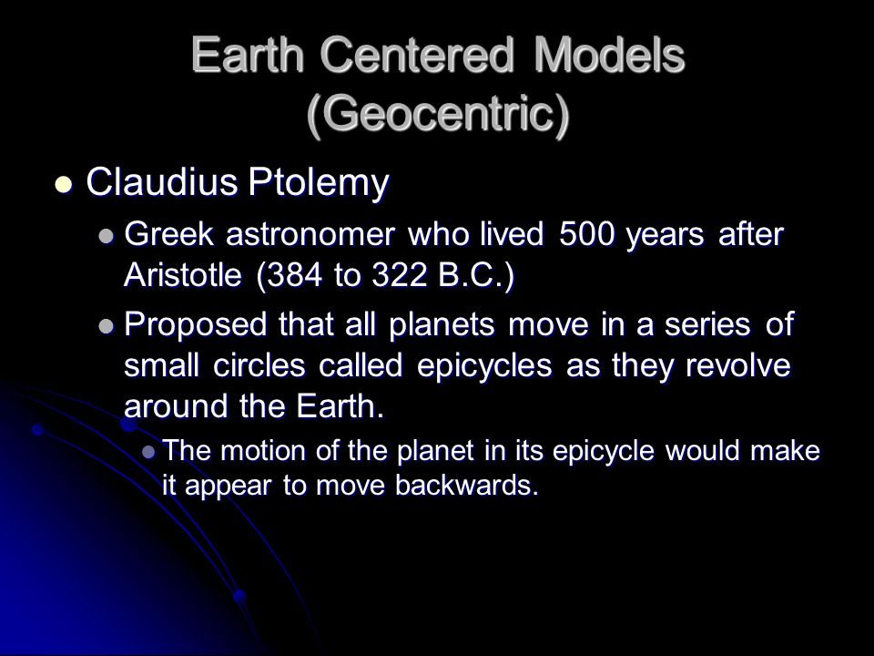 Earth Centered Models (Geocentric) Claudius Ptolemy Claudius Ptolemy Greek astronomer who lived 500 years after Aristotle (384 to 322 B.C.) Greek astr