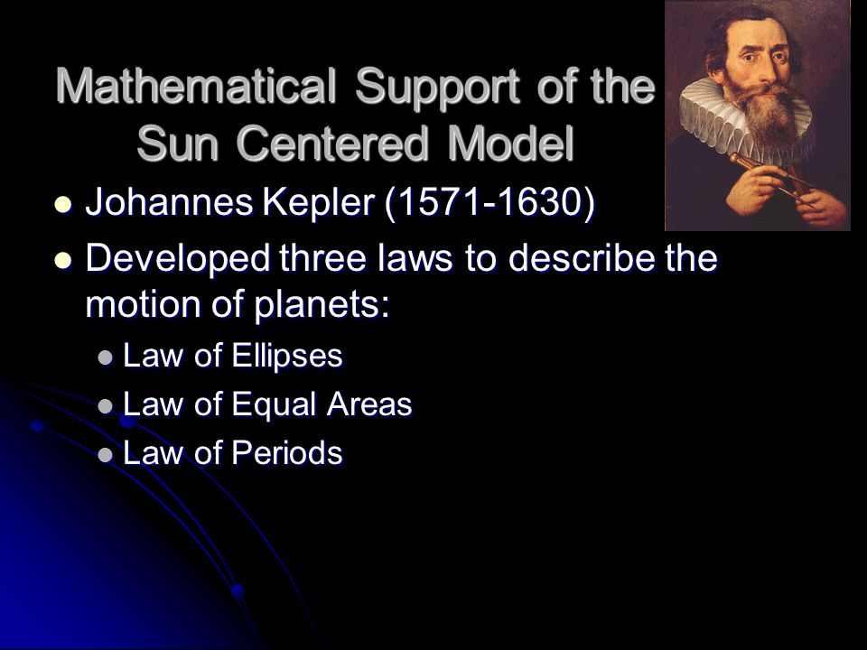 Mathematical Support of the Sun Centered Model Johannes Kepler (1571-1630) Johannes Kepler (1571-1630) Developed three laws to describe the motion of
