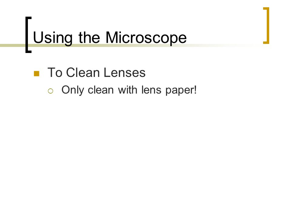 Using the Microscope To Clean Lenses Only clean with lens paper!