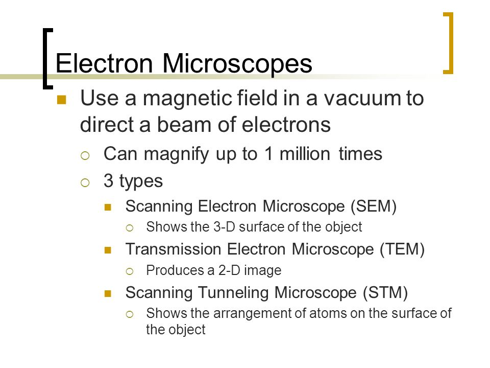 Electron Microscopes Use a magnetic field in a vacuum to direct a beam of electrons Can magnify up to 1 million times 3 types Scanning Electron Micros