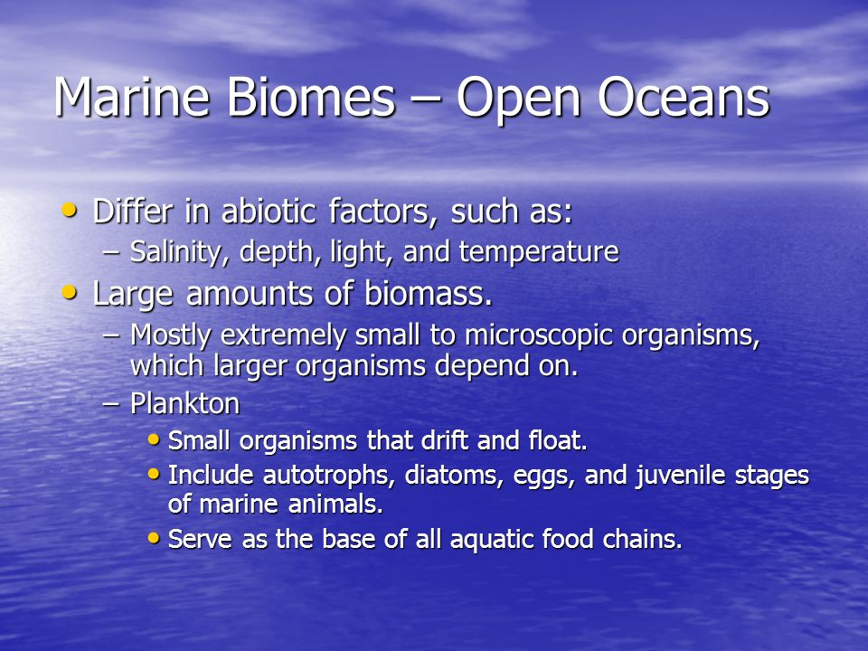 Marine Biomes – Open Oceans Differ in abiotic factors, such as: Differ in abiotic factors, such as: –Salinity, depth, light, and temperature Large amo