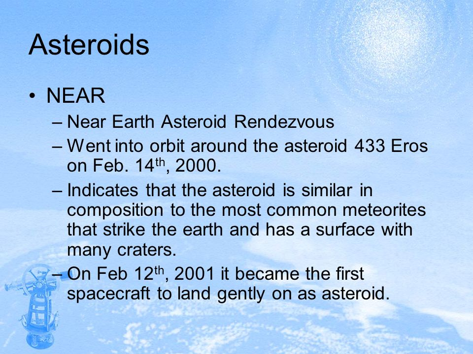 Asteroids NEAR –Near Earth Asteroid Rendezvous –Went into orbit around the asteroid 433 Eros on Feb. 14 th, 2000. –Indicates that the asteroid is simi