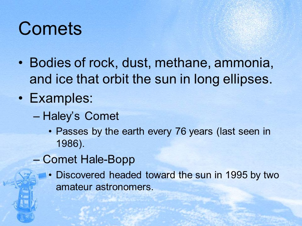Comets Bodies of rock, dust, methane, ammonia, and ice that orbit the sun in long ellipses. Examples: –Haleys Comet Passes by the earth every 76 years
