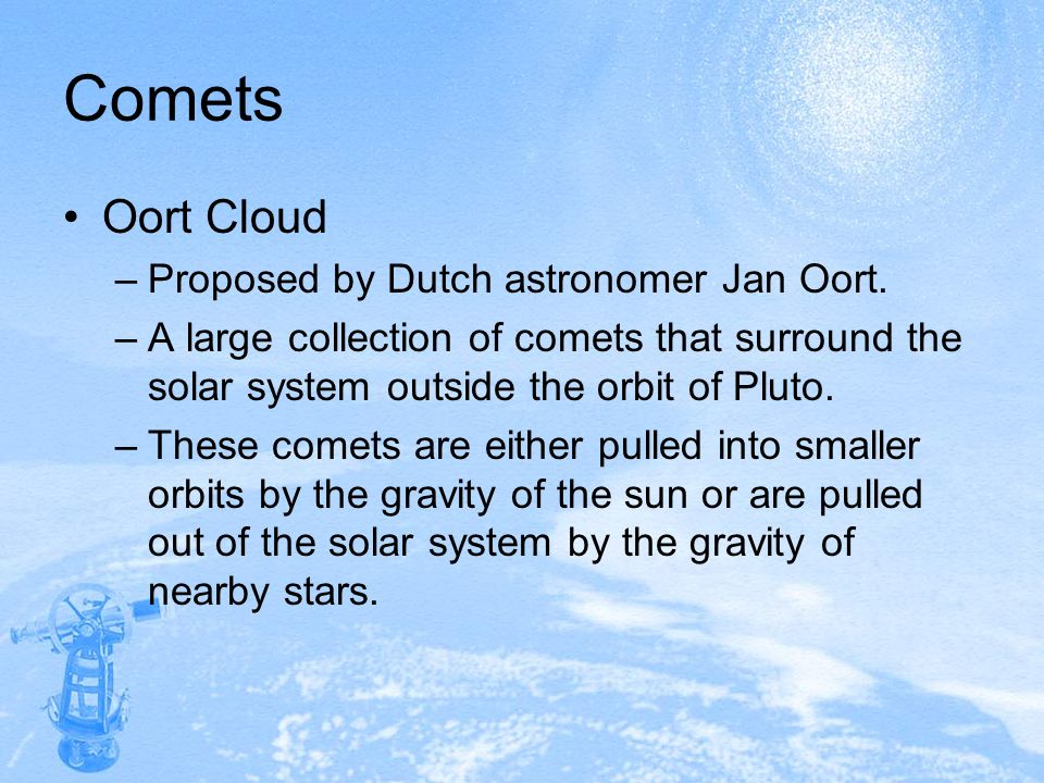 Comets Oort Cloud –Proposed by Dutch astronomer Jan Oort. –A large collection of comets that surround the solar system outside the orbit of Pluto. –Th