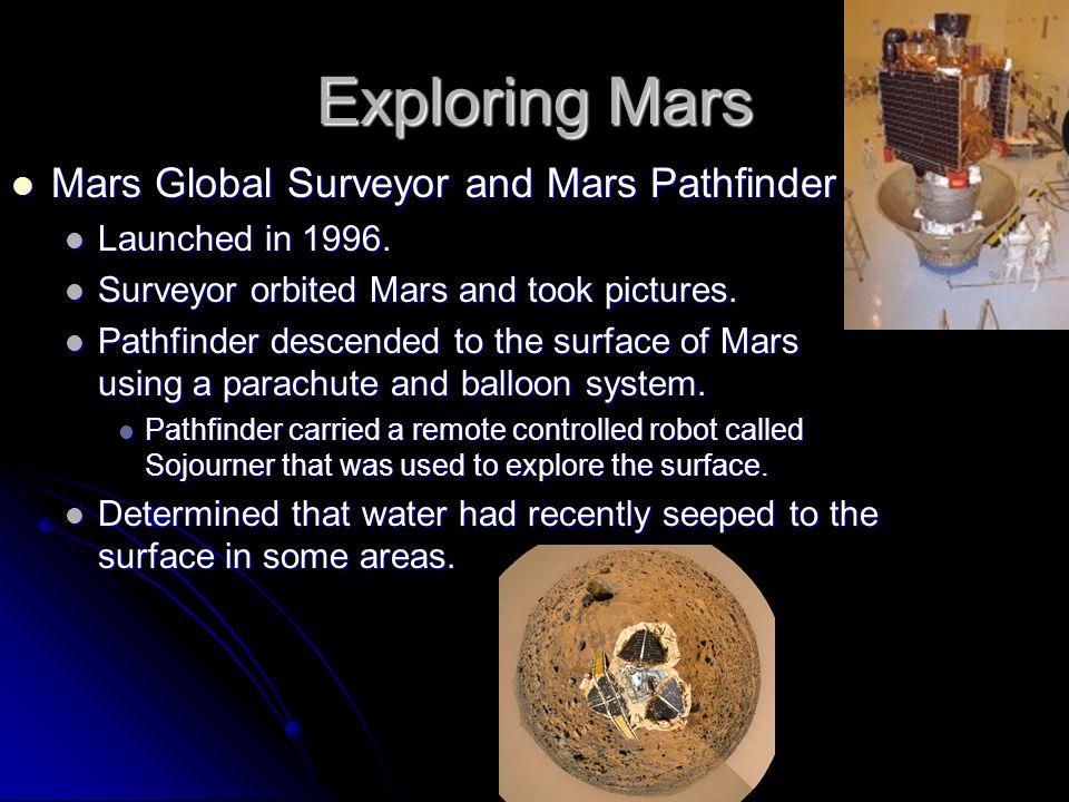 Exploring Mars Mars Global Surveyor and Mars Pathfinder Mars Global Surveyor and Mars Pathfinder Launched in 1996. Launched in 1996. Surveyor orbited
